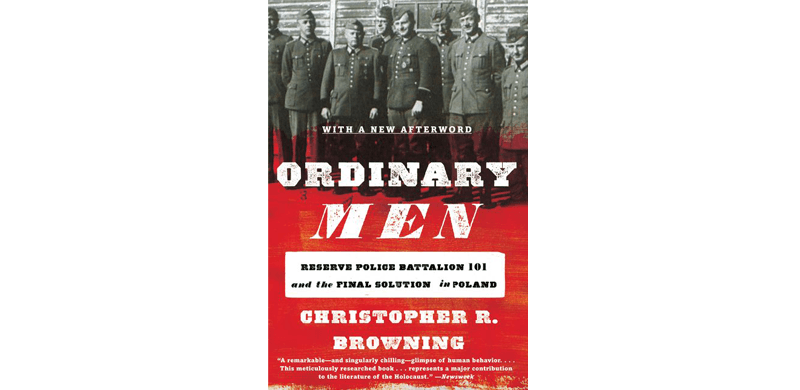 """Ethical Decision Making: """"Ordinary Men: Reserve Police Battalion 101 and the Final Solution in Poland"""" - Christopher R. Browning"""